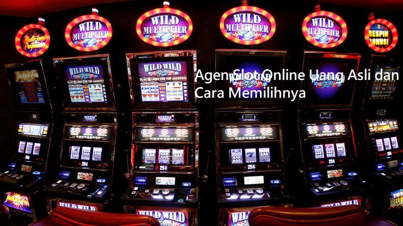 Agen Slot Online Uang Asli dan Cara Memilihnya