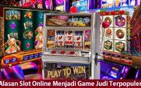 Alasan Slot Online Menjadi Game Judi Terpopuler