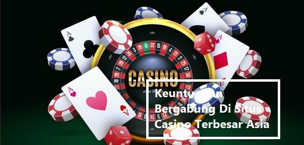 Keuntungan Bergabung Di Situs Casino Terbesar Asia